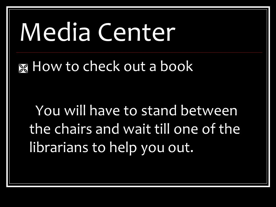 Media Center  How to check out a book You will have to stand between the chairs and wait till one of the librarians to help you out.