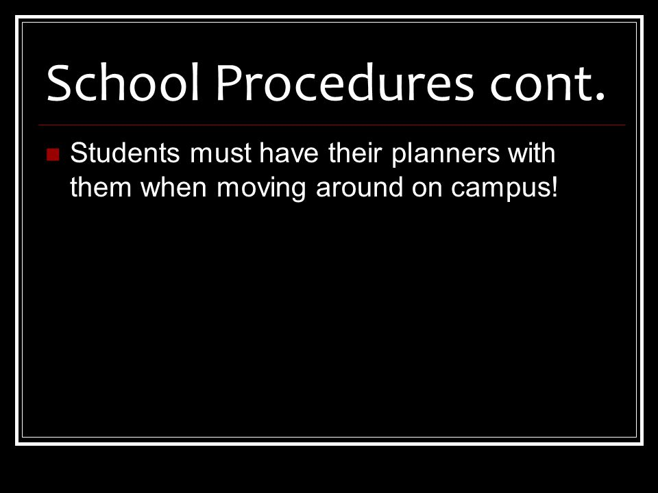 School Procedures cont. Students must have their planners with them when moving around on campus!