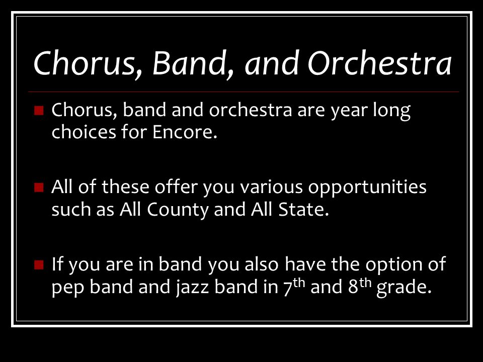 Chorus, Band, and Orchestra Chorus, band and orchestra are year long choices for Encore.