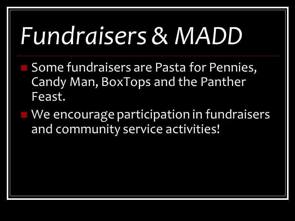 Fundraisers & MADD Some fundraisers are Pasta for Pennies, Candy Man, BoxTops and the Panther Feast.