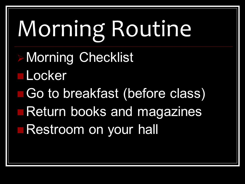  Morning Checklist Locker Go to breakfast (before class) Return books and magazines Restroom on your hall