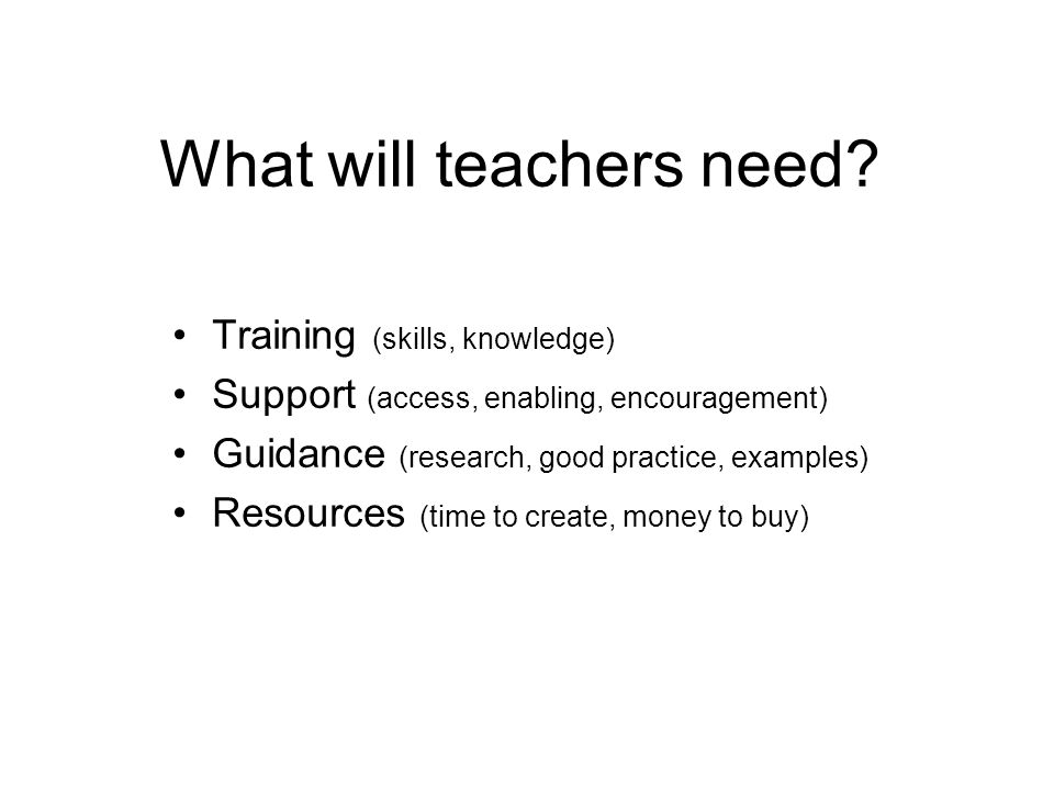 What will teachers need? Training (skills, knowledge) Support (access, enabling, encouragement) Guidance (research, good practice, examples) Resources