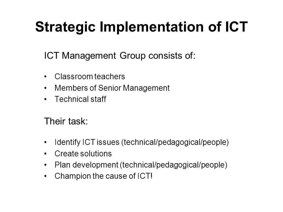 Strategic Implementation of ICT ICT Management Group consists of: Classroom teachers Members of Senior Management Technical staff Their task: Identify ICT issues (technical/pedagogical/people) Create solutions Plan development (technical/pedagogical/people) Champion the cause of ICT!