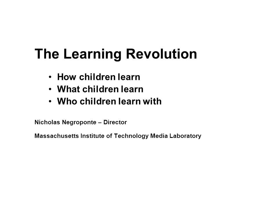 The Learning Revolution How children learn What children learn Who children learn with Nicholas Negroponte – Director Massachusetts Institute of Technology Media Laboratory