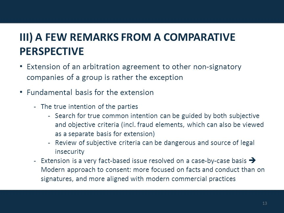 13 Extension of an arbitration agreement to other non-signatory companies of a group is rather the exception Fundamental basis for the extension -The true intention of the parties -Search for true common intention can be guided by both subjective and objective criteria (incl.