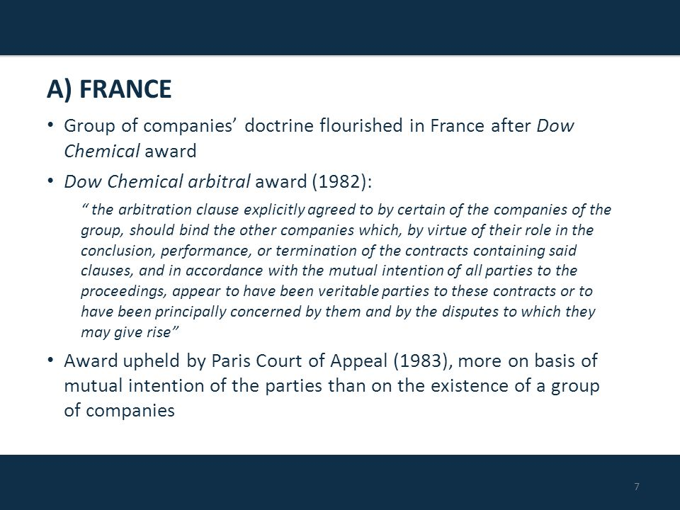 7 Group of companies' doctrine flourished in France after Dow Chemical award Dow Chemical arbitral award (1982): the arbitration clause explicitly agreed to by certain of the companies of the group, should bind the other companies which, by virtue of their role in the conclusion, performance, or termination of the contracts containing said clauses, and in accordance with the mutual intention of all parties to the proceedings, appear to have been veritable parties to these contracts or to have been principally concerned by them and by the disputes to which they may give rise Award upheld by Paris Court of Appeal (1983), more on basis of mutual intention of the parties than on the existence of a group of companies A) FRANCE