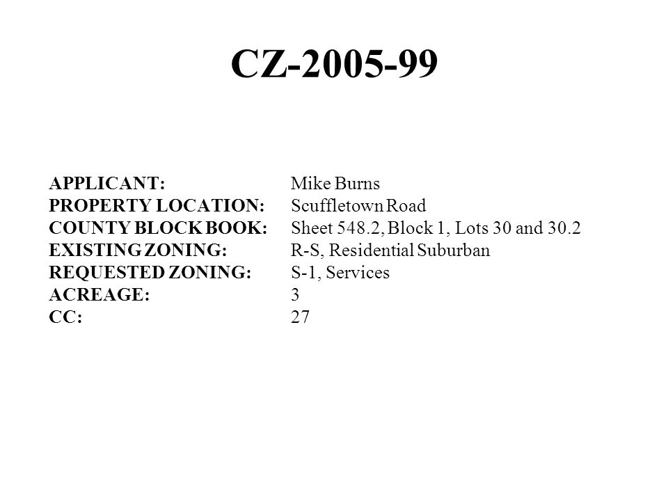 CZ-2005-99 APPLICANT:Mike Burns PROPERTY LOCATION:Scuffletown Road COUNTY BLOCK BOOK:Sheet 548.2, Block 1, Lots 30 and 30.2 EXISTING ZONING:R-S, Residential Suburban REQUESTED ZONING:S-1, Services ACREAGE:3 CC:27