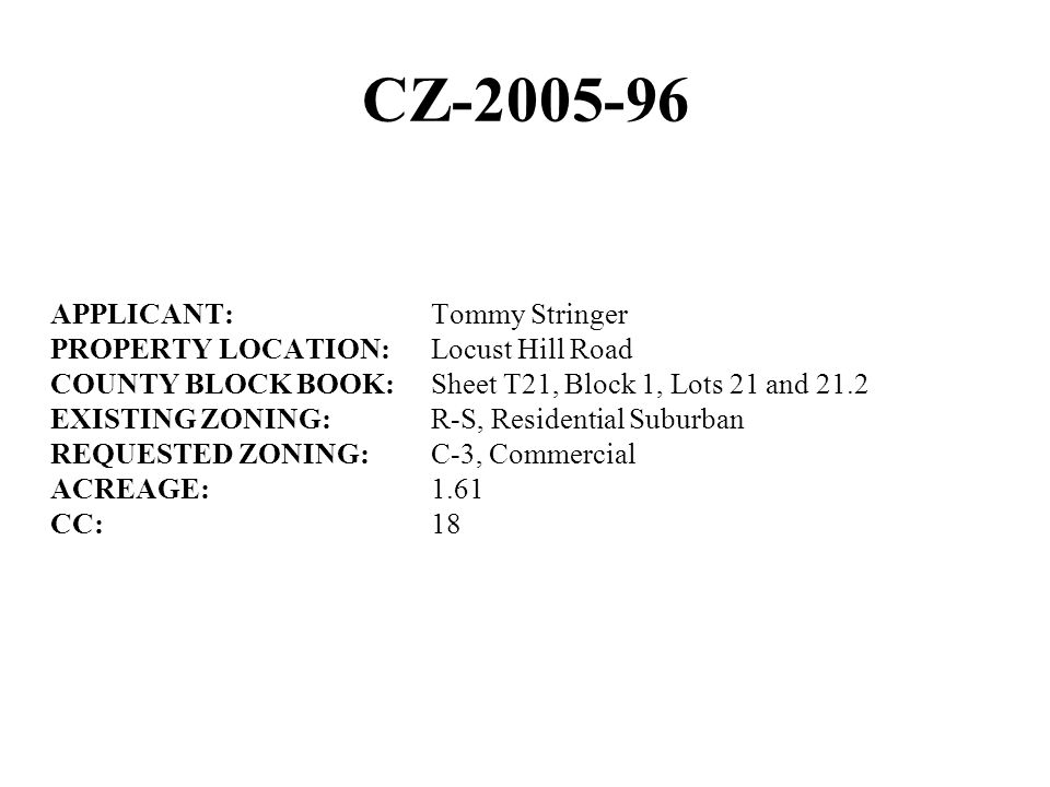 CZ-2005-96 APPLICANT:Tommy Stringer PROPERTY LOCATION:Locust Hill Road COUNTY BLOCK BOOK:Sheet T21, Block 1, Lots 21 and 21.2 EXISTING ZONING:R-S, Residential Suburban REQUESTED ZONING:C-3, Commercial ACREAGE:1.61 CC:18
