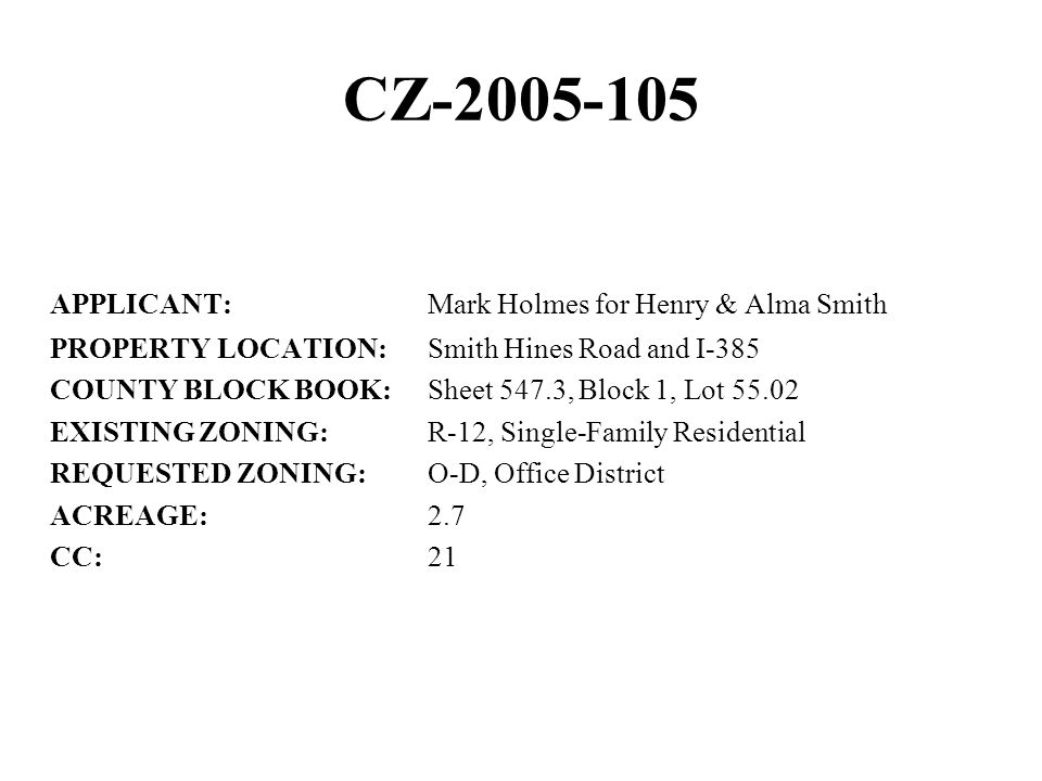 CZ-2005-105 APPLICANT:Mark Holmes for Henry & Alma Smith PROPERTY LOCATION:Smith Hines Road and I-385 COUNTY BLOCK BOOK:Sheet 547.3, Block 1, Lot 55.02 EXISTING ZONING:R-12, Single-Family Residential REQUESTED ZONING:O-D, Office District ACREAGE:2.7 CC:21