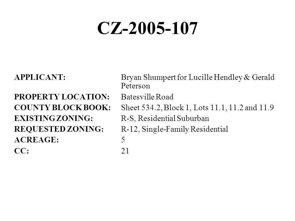 CZ-2005-107 APPLICANT:Bryan Shumpert for Lucille Hendley & Gerald Peterson PROPERTY LOCATION:Batesville Road COUNTY BLOCK BOOK:Sheet 534.2, Block 1, Lots 11.1, 11.2 and 11.9 EXISTING ZONING:R-S, Residential Suburban REQUESTED ZONING:R-12, Single-Family Residential ACREAGE:5 CC:21