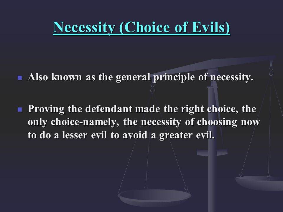Necessity (Choice of Evils) Also known as the general principle of necessity. Also known as the general principle of necessity. Proving the defendant