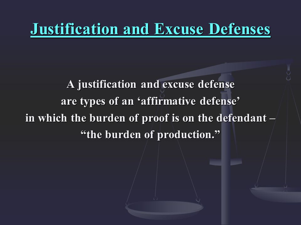 Justification and Excuse Defenses A justification and excuse defense are types of an 'affirmative defense' in which the burden of proof is on the defe