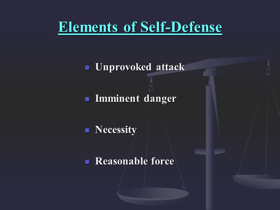 Elements of Self-Defense Unprovoked attack Unprovoked attack Imminent danger Imminent danger Necessity Necessity Reasonable force Reasonable force