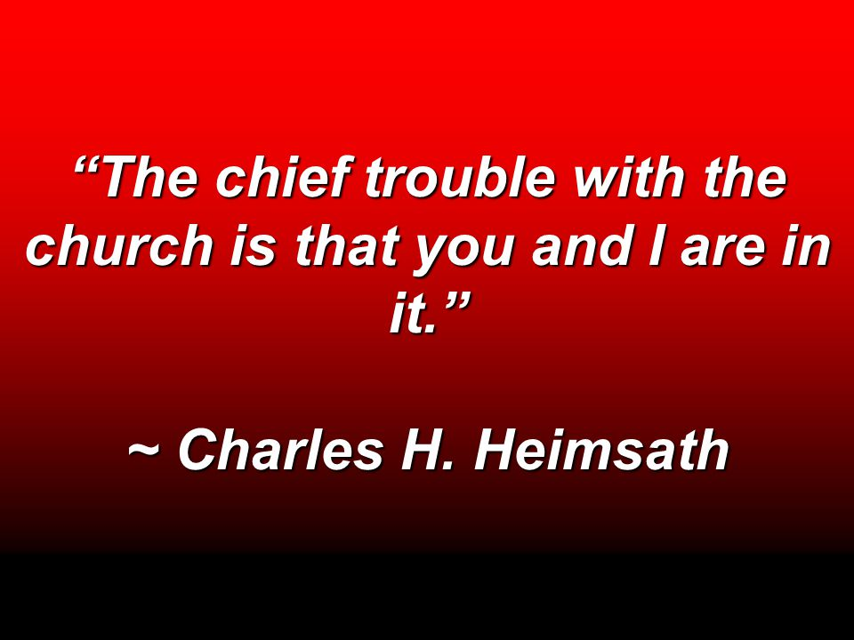 """The chief trouble with the church is that you and I are in it."" ~ Charles H. Heimsath"
