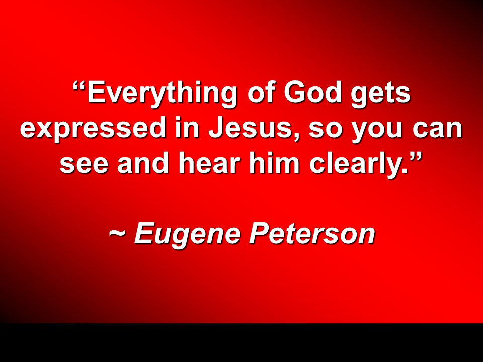 """Everything of God gets expressed in Jesus, so you can see and hear him clearly."" ~ Eugene Peterson"