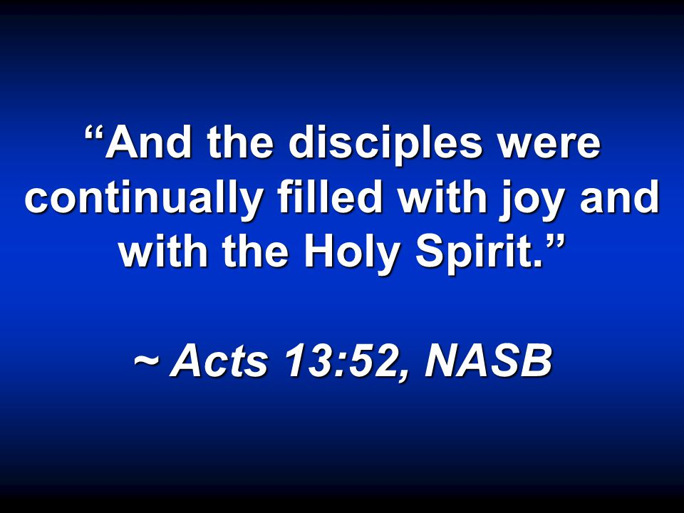 """And the disciples were continually filled with joy and with the Holy Spirit."" ~ Acts 13:52, NASB"