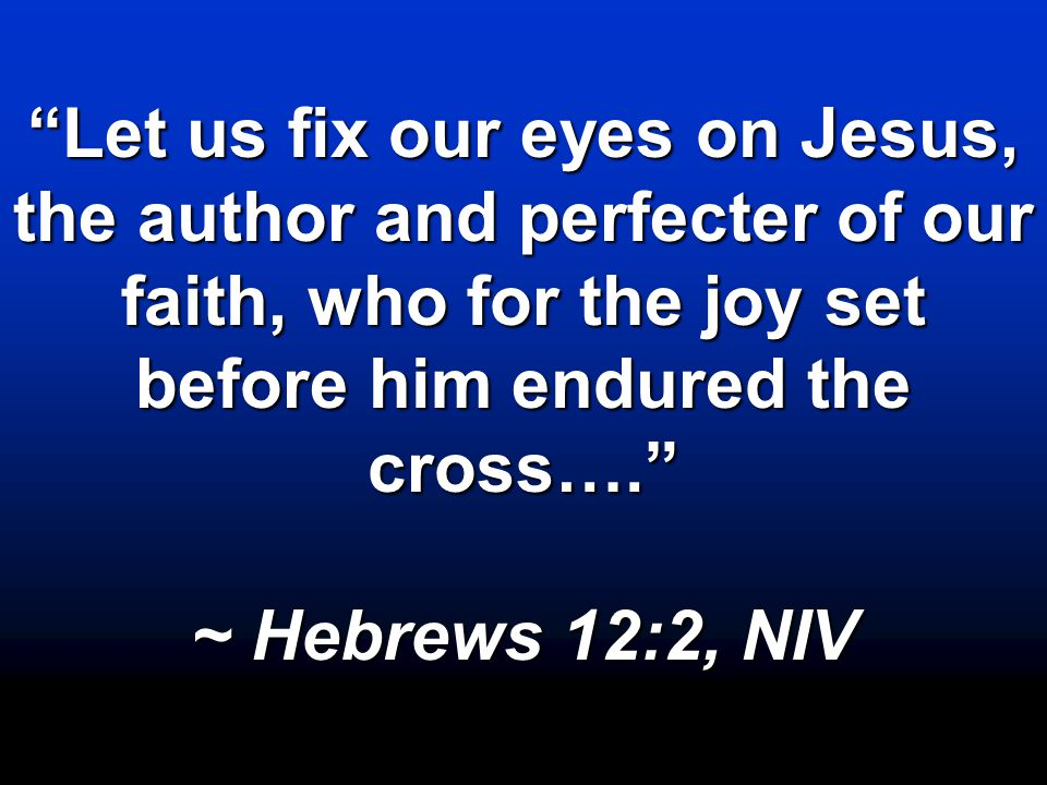 """Let us fix our eyes on Jesus, the author and perfecter of our faith, who for the joy set before him endured the cross…."" ~ Hebrews 12:2, NIV"