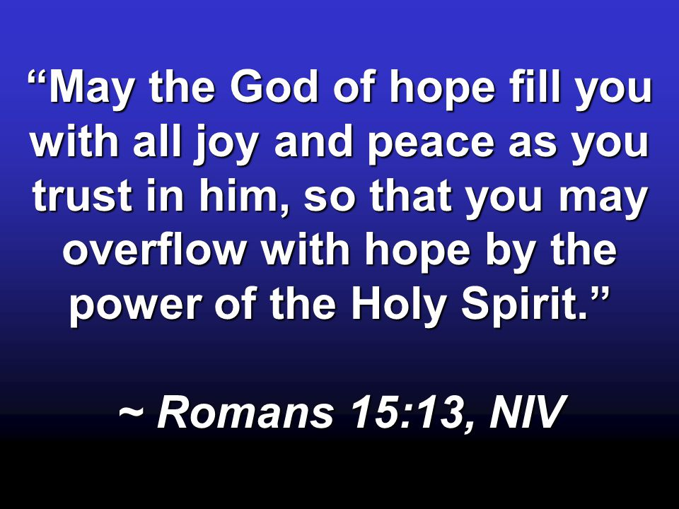 """May the God of hope fill you with all joy and peace as you trust in him, so that you may overflow with hope by the power of the Holy Spirit."" ~ Roman"