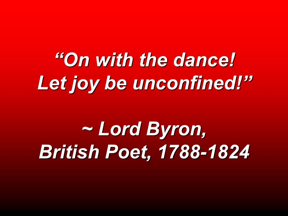 """On with the dance! Let joy be unconfined!"" ~ Lord Byron, British Poet, 1788-1824"