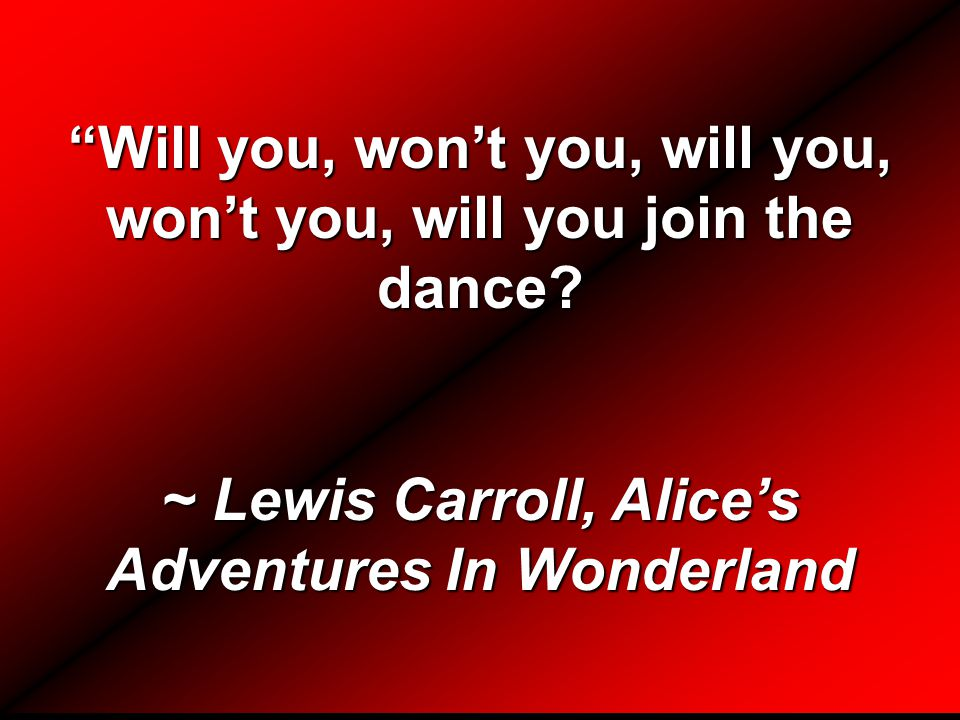 """Will you, won't you, will you, won't you, will you join the dance? ~ Lewis Carroll, Alice's Adventures In Wonderland"