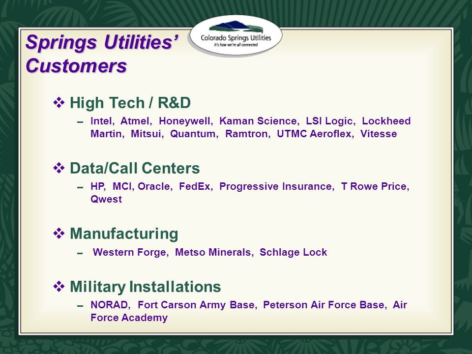 Springs Utilities' Customers  High Tech / R&D  Intel, Atmel, Honeywell, Kaman Science, LSI Logic, Lockheed Martin, Mitsui, Quantum, Ramtron, UTMC Aeroflex, Vitesse  Data/Call Centers  HP, MCI, Oracle, FedEx, Progressive Insurance, T Rowe Price, Qwest  Manufacturing  Western Forge, Metso Minerals, Schlage Lock  Military Installations  NORAD, Fort Carson Army Base, Peterson Air Force Base, Air Force Academy