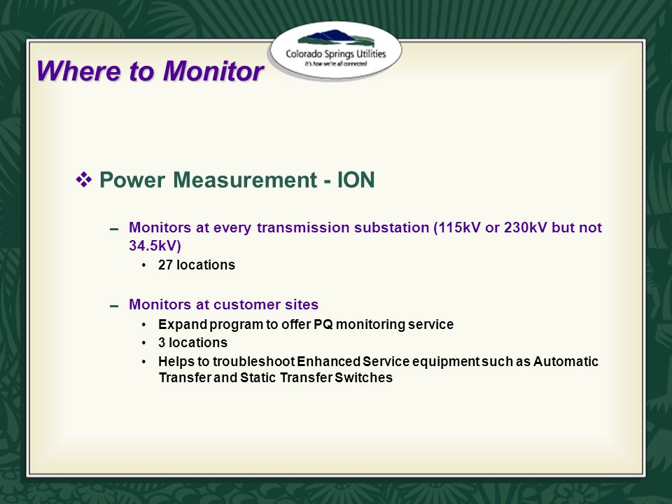 Where to Monitor  Power Measurement - ION  Monitors at every transmission substation (115kV or 230kV but not 34.5kV) 27 locations  Monitors at customer sites Expand program to offer PQ monitoring service 3 locations Helps to troubleshoot Enhanced Service equipment such as Automatic Transfer and Static Transfer Switches
