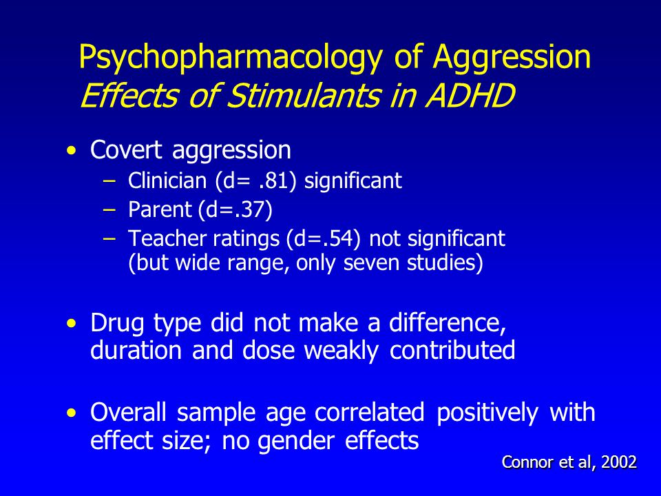 Covert aggression –Clinician (d=.81) significant –Parent (d=.37) –Teacher ratings (d=.54) not significant (but wide range, only seven studies) Drug type did not make a difference, duration and dose weakly contributed Overall sample age correlated positively with effect size; no gender effects Connor et al, 2002 Psychopharmacology of Aggression Effects of Stimulants in ADHD