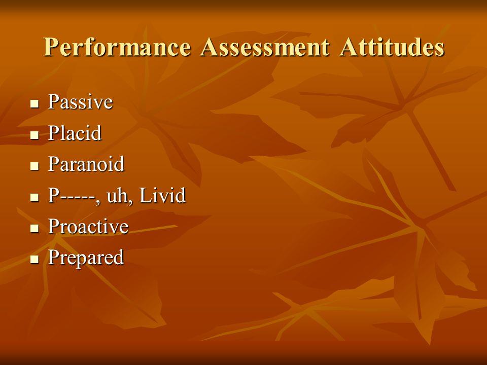 Performance Assessment Attitudes Passive Passive Placid Placid Paranoid Paranoid P-----, uh, Livid P-----, uh, Livid Proactive Proactive Prepared Prepared