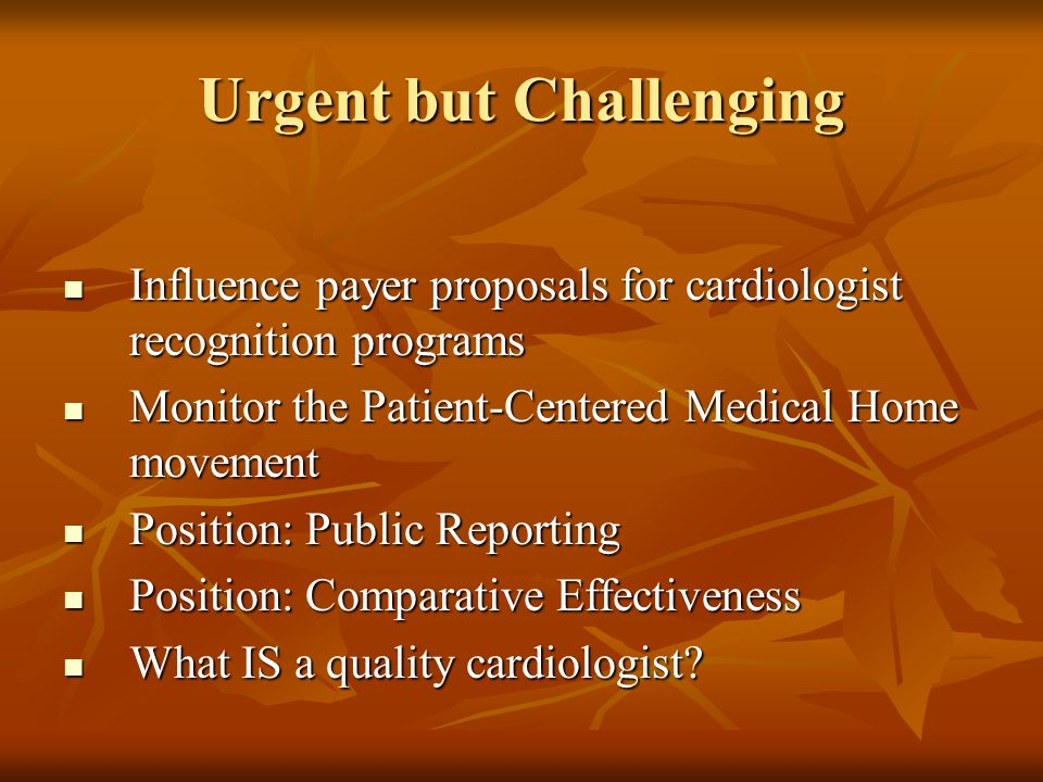 Urgent but Challenging Influence payer proposals for cardiologist recognition programs Influence payer proposals for cardiologist recognition programs Monitor the Patient-Centered Medical Home movement Monitor the Patient-Centered Medical Home movement Position: Public Reporting Position: Public Reporting Position: Comparative Effectiveness Position: Comparative Effectiveness What IS a quality cardiologist.
