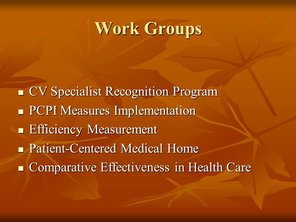 Work Groups CV Specialist Recognition Program CV Specialist Recognition Program PCPI Measures Implementation PCPI Measures Implementation Efficiency Measurement Efficiency Measurement Patient-Centered Medical Home Patient-Centered Medical Home Comparative Effectiveness in Health Care Comparative Effectiveness in Health Care