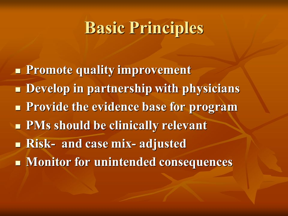 Basic Principles Promote quality improvement Promote quality improvement Develop in partnership with physicians Develop in partnership with physicians Provide the evidence base for program Provide the evidence base for program PMs should be clinically relevant PMs should be clinically relevant Risk- and case mix- adjusted Risk- and case mix- adjusted Monitor for unintended consequences Monitor for unintended consequences