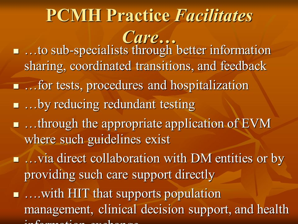PCMH Practice Facilitates Care… …to sub-specialists through better information sharing, coordinated transitions, and feedback …to sub-specialists through better information sharing, coordinated transitions, and feedback …for tests, procedures and hospitalization …for tests, procedures and hospitalization …by reducing redundant testing …by reducing redundant testing …through the appropriate application of EVM where such guidelines exist …through the appropriate application of EVM where such guidelines exist …via direct collaboration with DM entities or by providing such care support directly …via direct collaboration with DM entities or by providing such care support directly ….with HIT that supports population management, clinical decision support, and health information exchange ….with HIT that supports population management, clinical decision support, and health information exchange