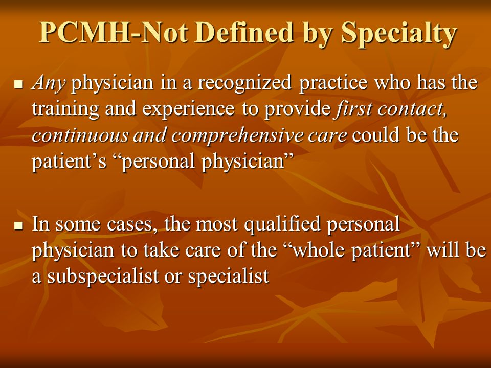 PCMH-Not Defined by Specialty Any physician in a recognized practice who has the training and experience to provide first contact, continuous and comprehensive care could be the patient's personal physician Any physician in a recognized practice who has the training and experience to provide first contact, continuous and comprehensive care could be the patient's personal physician In some cases, the most qualified personal physician to take care of the whole patient will be a subspecialist or specialist In some cases, the most qualified personal physician to take care of the whole patient will be a subspecialist or specialist