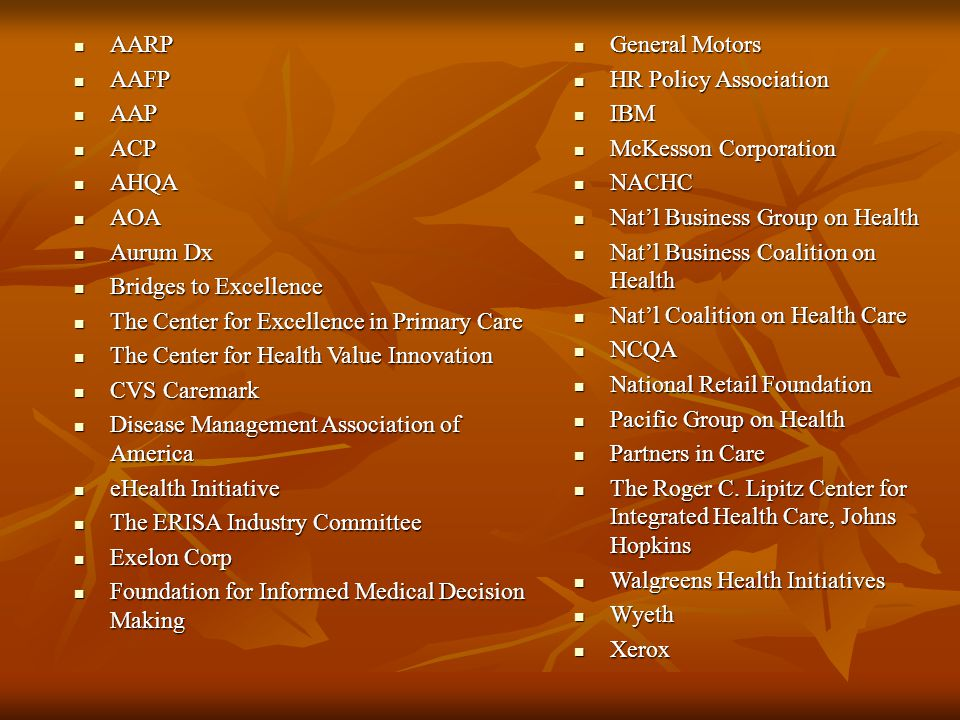 AARP AARP AAFP AAFP AAP AAP ACP ACP AHQA AHQA AOA AOA Aurum Dx Aurum Dx Bridges to Excellence Bridges to Excellence The Center for Excellence in Primary Care The Center for Excellence in Primary Care The Center for Health Value Innovation The Center for Health Value Innovation CVS Caremark CVS Caremark Disease Management Association of America Disease Management Association of America eHealth Initiative eHealth Initiative The ERISA Industry Committee The ERISA Industry Committee Exelon Corp Exelon Corp Foundation for Informed Medical Decision Making Foundation for Informed Medical Decision Making General Motors General Motors HR Policy Association HR Policy Association IBM IBM McKesson Corporation McKesson Corporation NACHC NACHC Nat'l Business Group on Health Nat'l Business Group on Health Nat'l Business Coalition on Health Nat'l Business Coalition on Health Nat'l Coalition on Health Care Nat'l Coalition on Health Care NCQA NCQA National Retail Foundation National Retail Foundation Pacific Group on Health Pacific Group on Health Partners in Care Partners in Care The Roger C.
