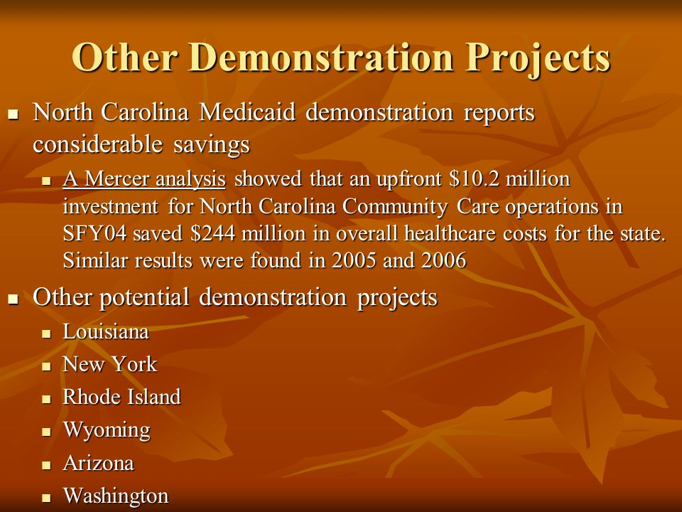 Other Demonstration Projects North Carolina Medicaid demonstration reports considerable savings North Carolina Medicaid demonstration reports considerable savings A Mercer analysis showed that an upfront $10.2 million investment for North Carolina Community Care operations in SFY04 saved $244 million in overall healthcare costs for the state.