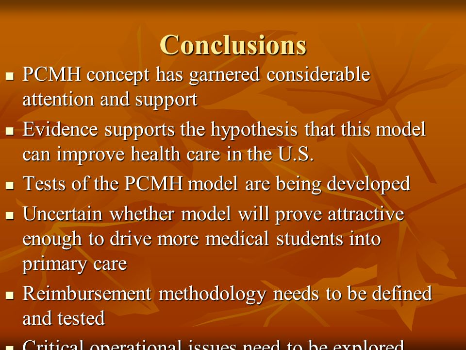 Conclusions PCMH concept has garnered considerable attention and support PCMH concept has garnered considerable attention and support Evidence supports the hypothesis that this model can improve health care in the U.S.