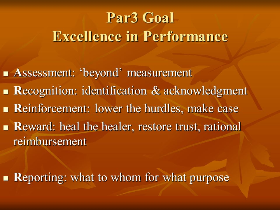 Par3 Goal Excellence in Performance Assessment: 'beyond' measurement Assessment: 'beyond' measurement Recognition: identification & acknowledgment Recognition: identification & acknowledgment Reinforcement: lower the hurdles, make case Reinforcement: lower the hurdles, make case Reward: heal the healer, restore trust, rational reimbursement Reward: heal the healer, restore trust, rational reimbursement Reporting: what to whom for what purpose Reporting: what to whom for what purpose
