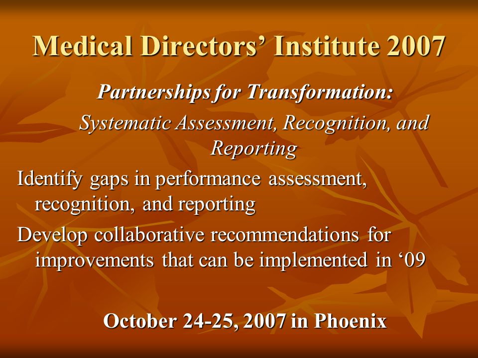 Medical Directors' Institute 2007 Partnerships for Transformation: Systematic Assessment, Recognition, and Reporting Identify gaps in performance assessment, recognition, and reporting Develop collaborative recommendations for improvements that can be implemented in '09 October 24-25, 2007 in Phoenix