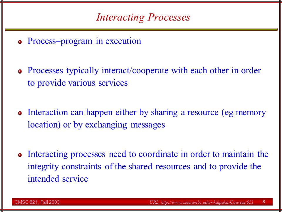 CMSC 621, Fall 2003 8 URL: http://www.csee.umbc.edu/~kalpakis/Courses/621 Interacting Processes Process=program in execution Processes typically interact/cooperate with each other in order to provide various services Interaction can happen either by sharing a resource (eg memory location) or by exchanging messages Interacting processes need to coordinate in order to maintain the integrity constraints of the shared resources and to provide the intended service