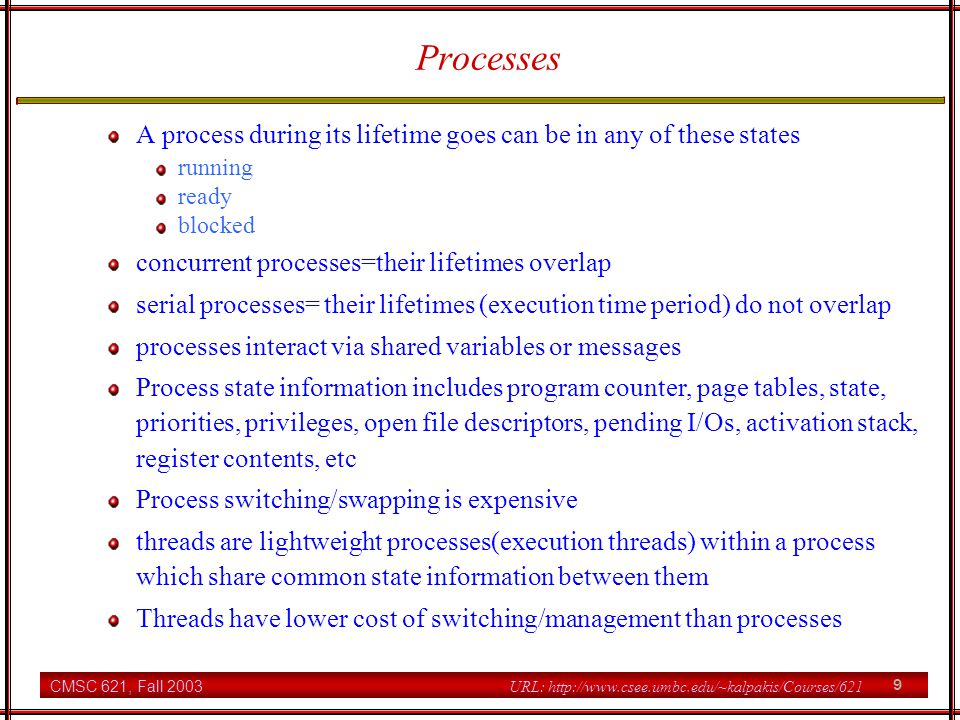 CMSC 621, Fall 2003 9 URL: http://www.csee.umbc.edu/~kalpakis/Courses/621 Processes A process during its lifetime goes can be in any of these states running ready blocked concurrent processes=their lifetimes overlap serial processes= their lifetimes (execution time period) do not overlap processes interact via shared variables or messages Process state information includes program counter, page tables, state, priorities, privileges, open file descriptors, pending I/Os, activation stack, register contents, etc Process switching/swapping is expensive threads are lightweight processes(execution threads) within a process which share common state information between them Threads have lower cost of switching/management than processes
