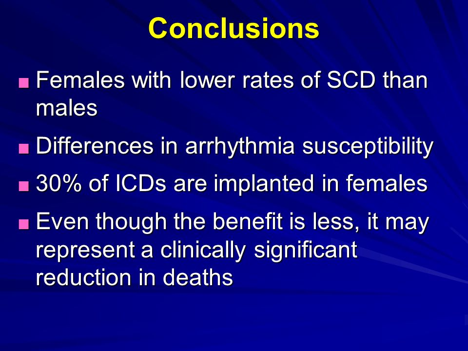 ■ Females with lower rates of SCD than males ■ Differences in arrhythmia susceptibility ■ 30% of ICDs are implanted in females ■ Even though the benef