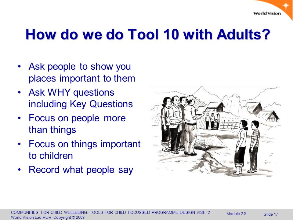 COMMUNITIES FOR CHILD WELLBEING: TOOLS FOR CHILD FOCUSSED PROGRAMME DESIGN VISIT 2 World Vision Lao PDR Copyright © 2009 Slide 17 How do we do Tool 10 with Adults.