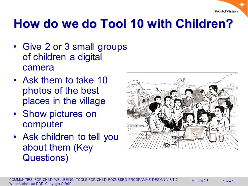 COMMUNITIES FOR CHILD WELLBEING: TOOLS FOR CHILD FOCUSSED PROGRAMME DESIGN VISIT 2 World Vision Lao PDR Copyright © 2009 Slide 19 How do we do Tool 10 with Children.