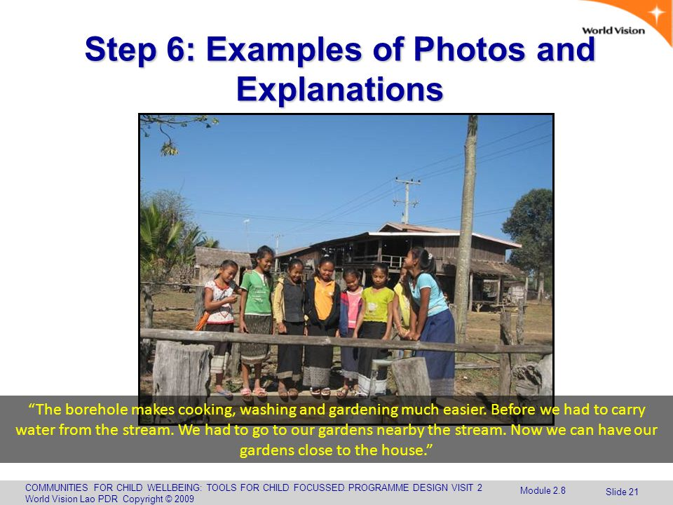 COMMUNITIES FOR CHILD WELLBEING: TOOLS FOR CHILD FOCUSSED PROGRAMME DESIGN VISIT 2 World Vision Lao PDR Copyright © 2009 Slide 21 Step 6: Examples of Photos and Explanations The borehole makes cooking, washing and gardening much easier.