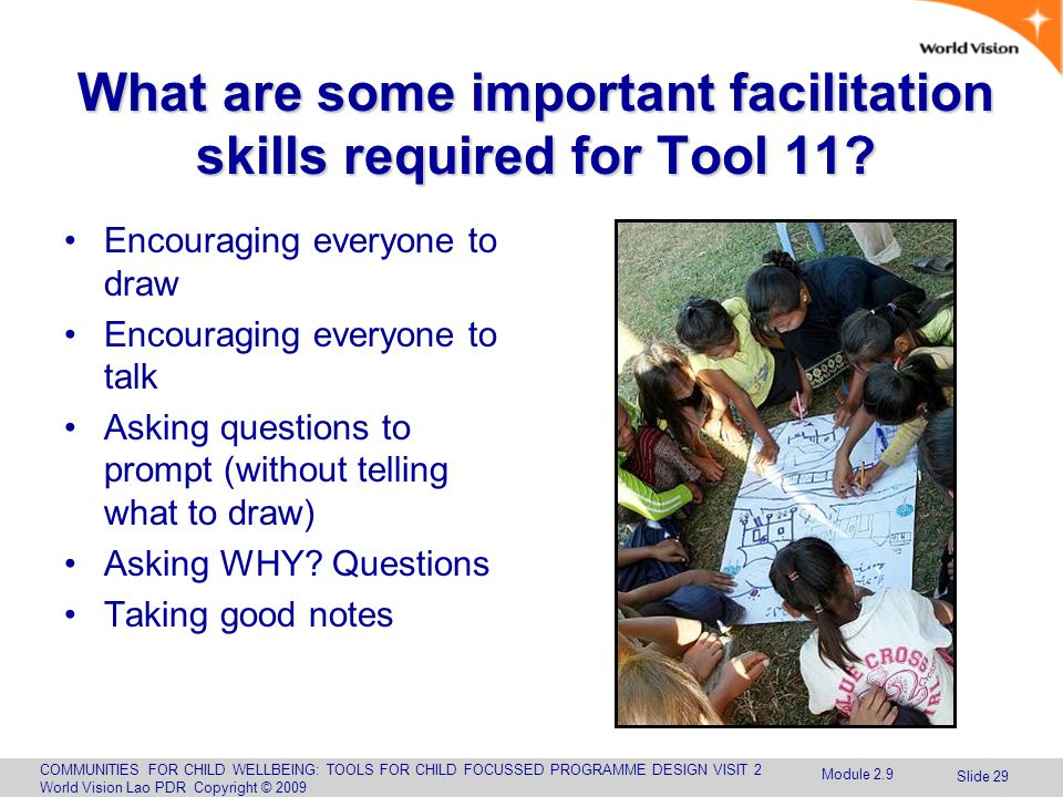 COMMUNITIES FOR CHILD WELLBEING: TOOLS FOR CHILD FOCUSSED PROGRAMME DESIGN VISIT 2 World Vision Lao PDR Copyright © 2009 Slide 29 What are some important facilitation skills required for Tool 11.