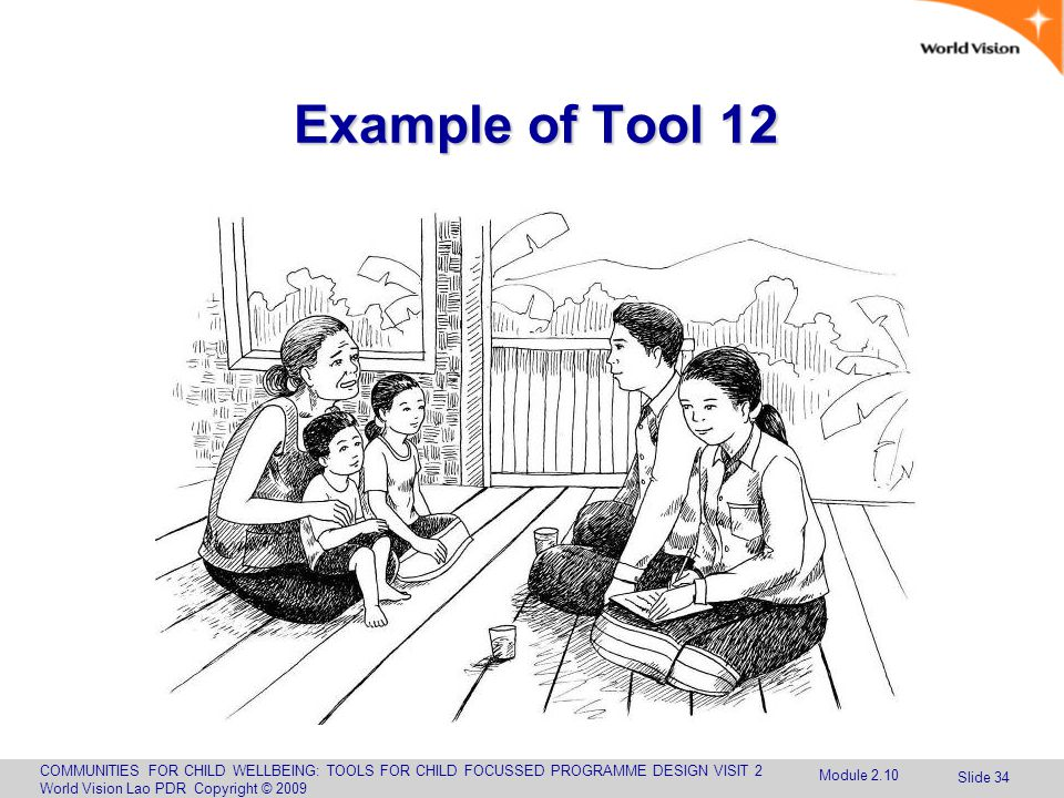 COMMUNITIES FOR CHILD WELLBEING: TOOLS FOR CHILD FOCUSSED PROGRAMME DESIGN VISIT 2 World Vision Lao PDR Copyright © 2009 Slide 34 Example of Tool 12 Module 2.10