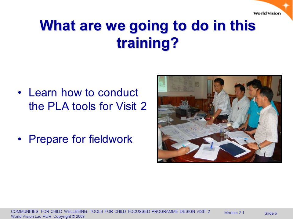 COMMUNITIES FOR CHILD WELLBEING: TOOLS FOR CHILD FOCUSSED PROGRAMME DESIGN VISIT 2 World Vision Lao PDR Copyright © 2009 Slide 6 What are we going to do in this training.