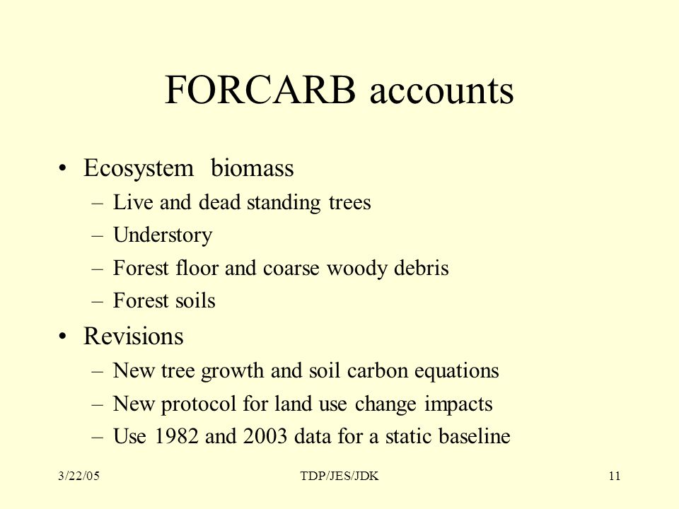 3/22/05TDP/JES/JDK11 FORCARB accounts Ecosystem biomass –Live and dead standing trees –Understory –Forest floor and coarse woody debris –Forest soils Revisions –New tree growth and soil carbon equations –New protocol for land use change impacts –Use 1982 and 2003 data for a static baseline