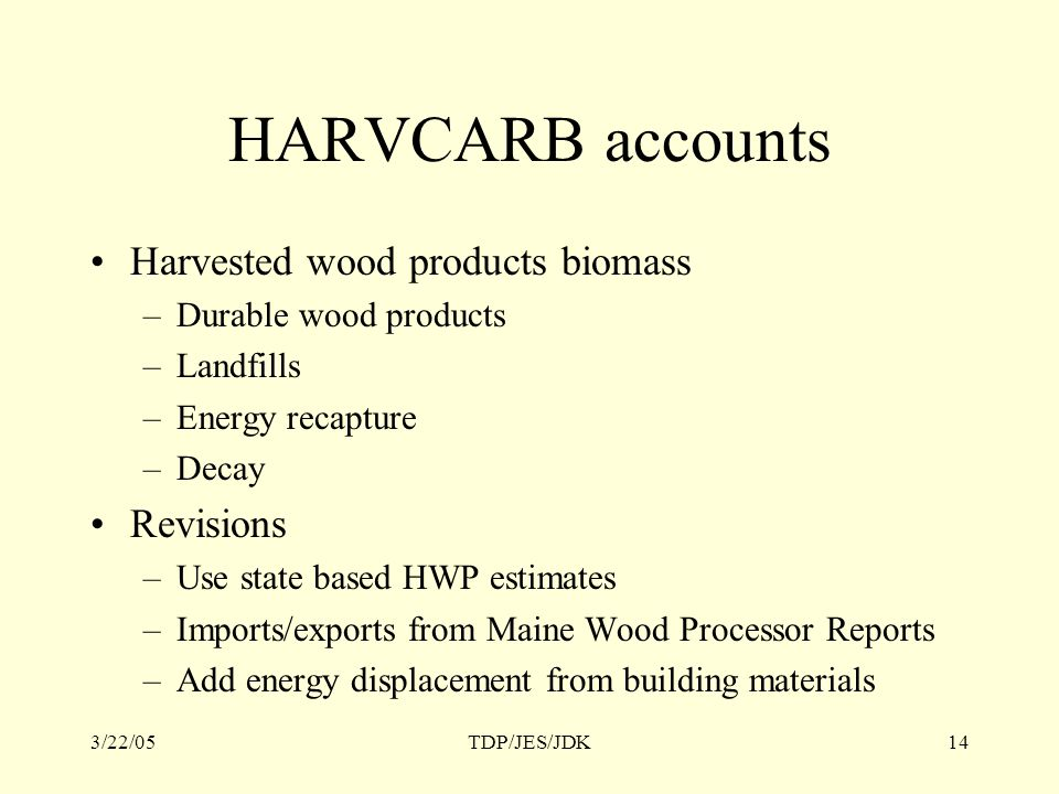 3/22/05TDP/JES/JDK14 HARVCARB accounts Harvested wood products biomass –Durable wood products –Landfills –Energy recapture –Decay Revisions –Use state based HWP estimates –Imports/exports from Maine Wood Processor Reports –Add energy displacement from building materials