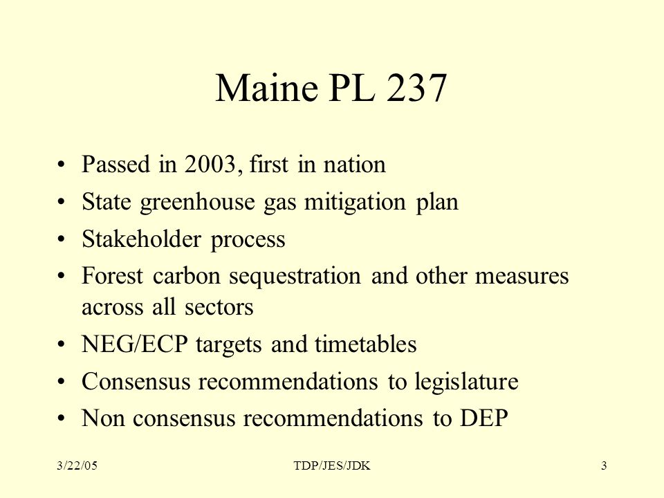 3/22/05TDP/JES/JDK3 Maine PL 237 Passed in 2003, first in nation State greenhouse gas mitigation plan Stakeholder process Forest carbon sequestration and other measures across all sectors NEG/ECP targets and timetables Consensus recommendations to legislature Non consensus recommendations to DEP